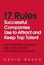 17 Rules Successful Companies Use to Attract and Keep Top Talent - Why Engaged Employees Are Your Greatest Sustainable Advantage ebook by David Russo
