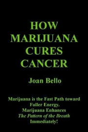 How Marijuana Cures Cancer ebook by Joan Bello