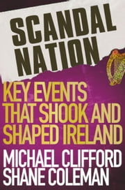 Scandal Nation - Key Events that Shook and Shaped Ireland ebook by Mick Clifford,Shane Coleman
