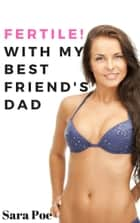 Fertile! With My Best Friend's Dad - An Older Man Younger Woman Pregnancy Erotica ebook by Sara Poe
