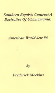 Southern Baptists Contract A Derivative Of Obamamania - The American Worldview Chronicle: Issue 6 ebook by Frederick Meekins