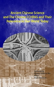 Ancient Chinese Science and the Chinese I Ching - And Their Relevance to the World Today ebook by Eleanor B Morris Wu,Mark Graveson