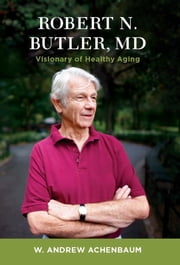 Robert N. Butler, MD - Visionary of Healthy Aging ebook by Andy Achenbaum