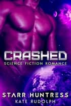 Crashed - Science Fiction Romance ebook by Kate Rudolph, Starr Huntress