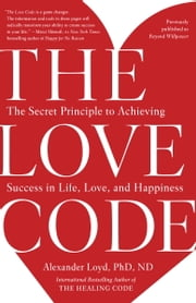 The Love Code - The Secret Principle to Achieving Success in Life, Love, and Happiness ebook by Alexander Loyd, PhD., ND