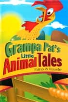 Grandpa Pat's Little Animal Tales ebook by Patrick W. Rosseter