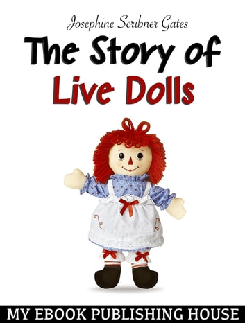 The Story of Live Dolls ebook by Josephine Scribner Gates