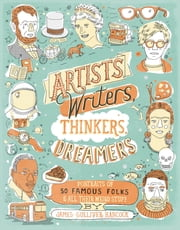 Artists, Writers, Thinkers, Dreamers - Portraits of Fifty Famous Folks & All Their Weird Stuff ebook by James Gulliver Hancock