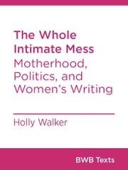 The Whole Intimate Mess - Motherhood, Politics, and Women's Writing ebook by Holly Walker