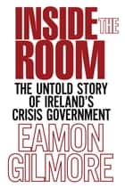 Inside the Room - The Untold Story of Ireland's Crisis Government ebook by Eamon Gilmore