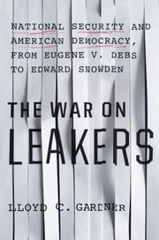 The War on Leakers - National Security and American Democracy, from Eugene V. Debs to Edward Snowden ebook by Lloyd C. Gardner