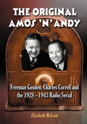 The Original Amos 'n' Andy - Freeman Gosden, Charles Correll and the 1928-1943 Radio Serial ebook by Elizabeth McLeod