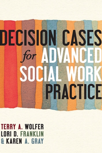 Decision Cases for Advanced Social Work Practice - Confronting Complexity ebook by Terry Wolfer, , Ph.D.,Lori Franklin,Karen Gray