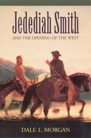 Jedediah Smith and the Opening of the West ebook by Dale L. Morgan