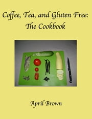 Coffee, Tea, and Gluten Free: The Cookbook ebook by April Brown