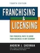 Franchising & Licensing - Two Powerful Ways to Grow Your Business in Any Economy ebook by Andrew J. SHERMAN