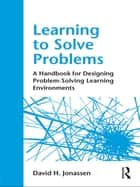 Learning to Solve Problems - A Handbook for Designing Problem-Solving Learning Environments ebook by David H. Jonassen