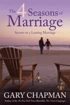 The 4 Seasons of Marriage - Secrets to a Lasting Marriage eBook by Gary Chapman