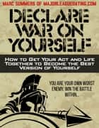 Declare War On Yourself: How to Get Your Act and Life Together to Become the Best Version of Yourself ebook by Marc Summers