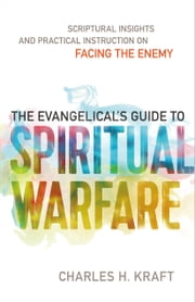 The Evangelical's Guide to Spiritual Warfare - Practical Instruction and Scriptural Insights on Facing the Enemy ebook by Charles H. Kraft,Stephen Seamands