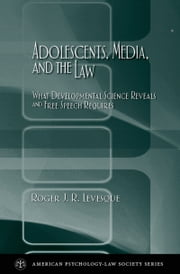 Adolescents, Media, and the Law - What Developmental Science Reveals and Free Speech Requires ebook by Roger J. R. Levesque