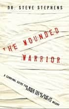 The Wounded Warrior - A Survival Guide for When You're Beat Up, Burned Out, or Battle Weary ebook by Steve Stephens