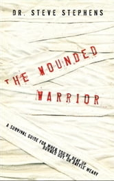 The Wounded Warrior - A Survival Guide for When You're Beat Up, Burned Out, or Battle Weary ebook by Dr. Steve Stephens