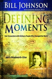 Defining Moments: Maria Woodworth Etter ebook by Bill Johnson