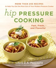 Hip Pressure Cooking - Fast, Fresh, and Flavorful ebook by Laura D.A. Pazzaglia