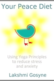 Your Peace Diet: Using Yoga Principles to reduce stress and anxiety ebook by Lakshmi Gosyne