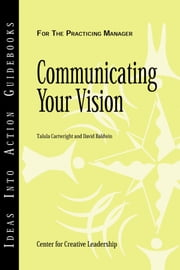 Communicating Your Vision ebook by Center for Creative Leadership (CCL),Talula Cartwright,David Baldwin