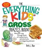 The Everything Kids' Gross Mazes Book - Wind Your Way Through Hours of Twisted Turns, Sick Shortcuts, And Disgusting Detours! ebook by Beth L Blair