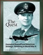 The Quest: Haywood Hansell and American Strategic Bombing in World War II - Legendary Airman, Doctrine of Precision Bombing, Incendiary Bombing of Japan ebook by Progressive Management