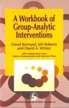 A Workbook of Group-Analytic Interventions ebook by David Kennard, J Roberts, David Winter,...