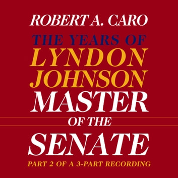 Master of the Senate - The Years of Lyndon Johnson, Volume III (Part 2 of a 3-Part Recording) audiobook by Robert A. Caro