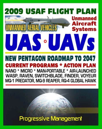 2009-2047 U.S. Air Force Unmanned Aircraft Systems (UAS) and UAV Flight Plan - Current Program, Action Plan, Nano, Micro, Man-Portable, Air-Launched, Predator, Reaper, Global Hawk, Raven ekitaplar by Progressive Management