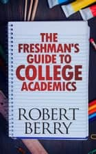 The Freshman's Guide to College Academics ebook by Robert Berry
