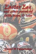 Easter Egg and other poems of faith, hope, & love ebook by Daniel W Pannebaker