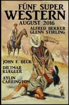 Fünf Super Western August 2016 ebook by Alfred Bekker, Glenn Stirling, Dietmar Kuegler,...