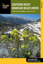 Southern Rocky Mountain Wildflowers - A Field Guide to Wildflowers in the Southern Rocky Mountains, including Rocky Mountain National Park ebook by Leigh Robertson,Christine Kassar