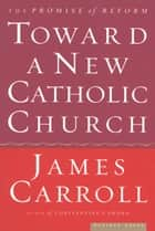 Toward a New Catholic Church - The Promise of Reform ebook by James Carroll