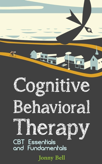 Cognitive Behavioral Therapy: CBT Essentials and Fundamentals ebook by Jonny Bell