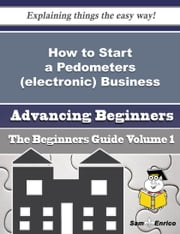 How to Start a Pedometers (electronic) Business (Beginners Guide) ebook by Lucien Wilcox,Sam Enrico