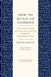How to Build an Android - The True Story of Philip K. Dick's Robotic Resurrection ebook by David F. Dufty