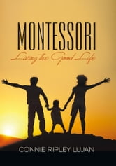 MONTESSORI - Living the Good Life ebook by Connie Ripley Lujan