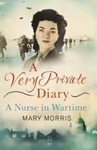 A Very Private Diary - A Nurse in Wartime ebook by Mary Morris, Carol Acton