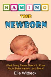 Naming Your Newborn: What Every Parent Needs to Know about Baby Names... and More! ebook by Elizabeth Witbeck