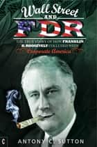 Wall Street and FDR - The True Story of How Franklin D. Roosevelt Colluded with Corporate America ebook by Antony Cyril Sutton