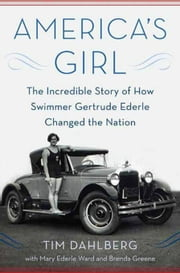America's Girl - The Incredible Story of How Swimmer Gertrude Ederle Changed the Nation ebook by Tim Dahlberg,Mary Ederle Ward,Brenda Greene