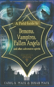 A Field Guide to Demons, Vampires, Fallen Angels and Other Subversive Spirits ebook by Carol K. Mack,Dinah Mack